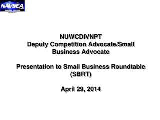 NUWCDIVNPT  Deputy Competition Advocate/Small Business Advocate Presentation to Small Business Roundtable (SBRT) April