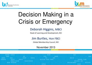 Decision Making  i n a  Crisis or Emergency Deborah  Higgins,  MBCI Head of Learning and Development ,  BCI Jim Burtles