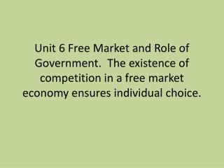 Unit 6 Free Market and Role of Government.  The existence of competition in a free market economy ensures individual ch