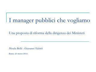 I manager pubblici che vogliamo Una proposta di riforma della dirigenza dei Ministeri Nicola Bellé - Giovanni  Valotti