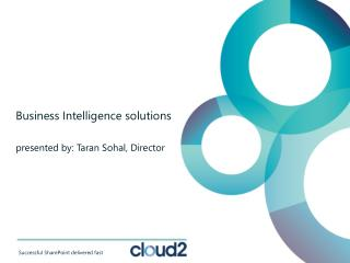 Business Intelligence solutions presented by: Taran Sohal, Director