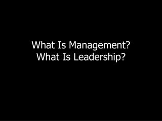 What Is Management ? What Is  Leadership?