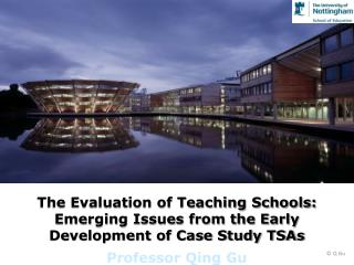 The Evaluation of Teaching Schools: Emerging Issues from the Early Development of Case Study TSAs Professor Qing  Gu