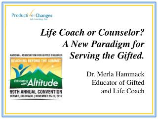 Life Coach or Counselor?  A New Paradigm for  Serving the Gifted. Dr. Merla Hammack Educator of Gifted  and Life Coach