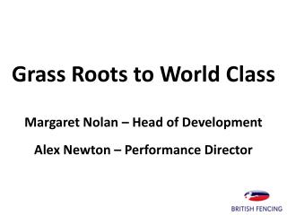 Grass Roots to World Class Margaret  Nolan – Head of  Development Alex Newton – Performance Director