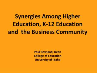 Synergies  Among Higher Education , K-12  Education  and  the  Business Community Paul Rowland, Dean College of Educati