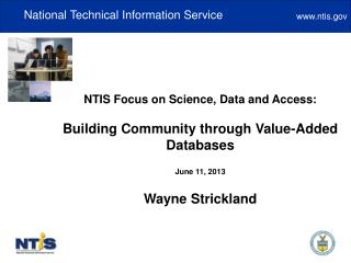 NTIS Focus on Science, Data and Access: Building Community through Value-Added Databases June 11, 2013 Wayne Strickland