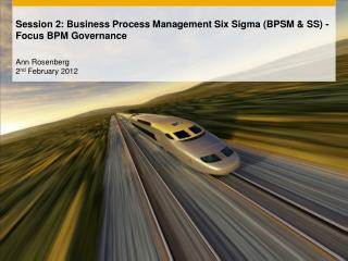 Session 2: Business Process Management Six Sigma (BPSM & SS) - Focus BPM Governance