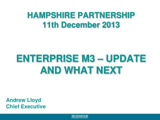 HAMPSHIRE PARTNERSHIP 11th December 2013 ENTERPRISE M3 � UPDATE AND WHAT NEXT
