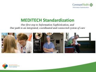 MEDITECH Standardization Our first step to Information Sophistication, and  Our path to an integrated, coordinated and