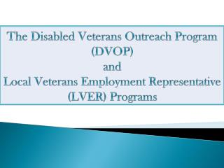The Disabled Veterans Outreach Program (DVOP)  and  Local Veterans Employment Representative (LVER) Programs