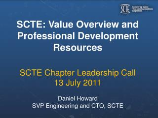 SCTE: Value Overview and Professional Development Resources SCTE Chapter Leadership Call 13 July 2011 Daniel Howard SVP