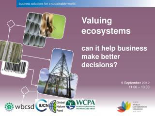 Valuing ecosystems  can it help business make better decisions? 9 September 2012 11:00 – 13:00