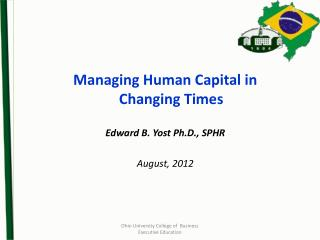 Managing Human Capital in Changing Times Edward B. Yost Ph.D., SPHR August,  2012
