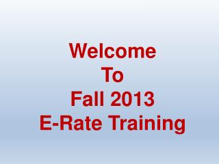 Welcome  To Fall  2013  E-Rate  Training