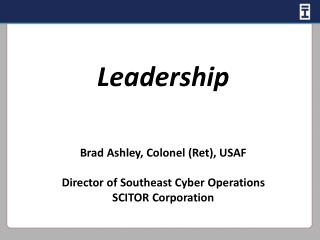 Leadership Brad Ashley, Colonel (Ret), USAF Director of Southeast Cyber Operations SCITOR Corporation