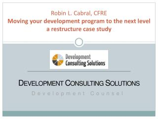 Robin  L. Cabral, CFRE Moving your development program to the next level  a restructure  case study