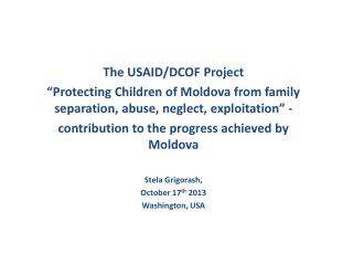 "The USAID/DCOF Project  ""Protecting Children of Moldova from family separation, abuse, neglect, exploitation"" -"