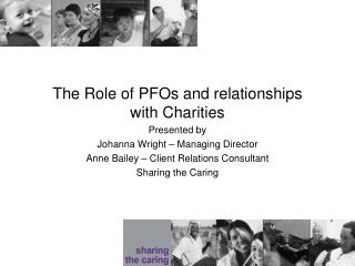 The Role of PFOs and relationships with Charities Presented by  Johanna Wright – Managing Director Anne Bailey – Client