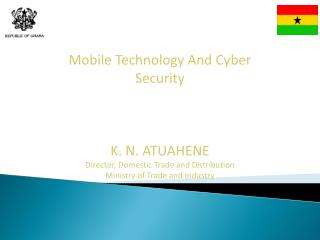 Mobile Technology And Cyber Security K. N. ATUAHENE Director, Domestic Trade and Distribution Ministry of Trade and Ind
