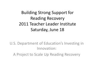 Building Strong Support for  Reading Recovery 2011 Teacher Leader Institute Saturday, June 18