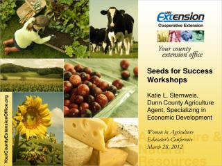 Seeds for  Success Workshops Katie L.  Sternweis ,  Dunn County Agriculture Agent, Specializing in Economic Development