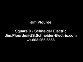 Jim  Plourde Square D / Schneider Electric Jim.Plourde@US.Schneider-Electric.com +1.603.265.6556