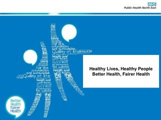 Healthy Lives, Healthy People Better Health, Fairer Health
