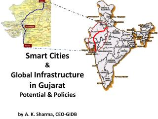 Smart Cities  &  Global  Infrastructure  in Gujarat Potential & Policies by A. K. Sharma, CEO-GIDB