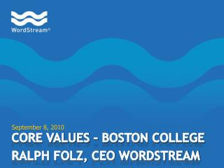Core Values – Boston College Ralph Folz, CEO WordStream