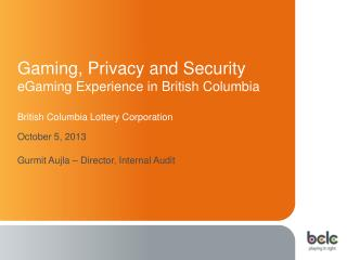 Gaming , Privacy and  Security eGaming Experience  in British Columbia British Columbia Lottery Corporation