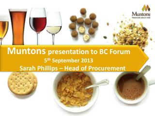 Muntons presentation to BC Forum   5 th  September 2013 Sarah Phillips – Head of Procurement