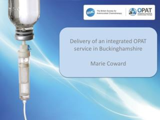 Delivery of an integrated OPAT service in Buckinghamshire Marie Coward