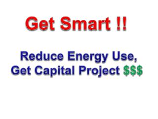 Get Smart !!  Reduce Energy Use, Get Capital Project  $$$