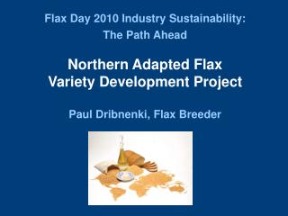 flax day 2010 industry sustainability:  the path ahead   northern adapted flax  variety development project  paul dribne