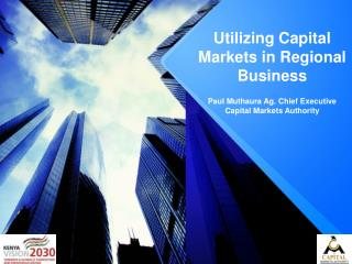 Utilizing Capital  M arkets in Regional Business  Paul Muthaura Ag. Chief Executive  Capital Markets Authority