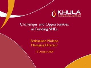 Challenges and Opportunities  in Funding SMEs Setlakalane Molepo Managing Director 15 October 2009