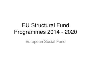 EU Structural Fund  Programmes  2014 - 2020