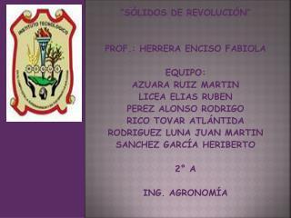 """""""SÓLIDOS DE REVOLUCIÓN"""" PROF .: HERRERA ENCISO FABIOLA EQUIPO: AZUARA RUIZ MARTIN LICEA ELIAS RUBEN PEREZ ALONSO RODRIG"""