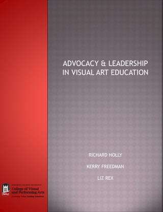 ADVOCACY & LEADERSHIP  IN VISUAL ART EDUCATION RICHARD HOLLY KERRY FREEDMAN LIZ REX