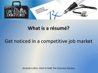 What is a résumé? Get noticed in a competitive job market Amanda Collins, Chief of Staff, The Grammar Doctors