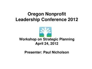 Oregon Nonprofit Leadership Conference 2012 Workshop on Strategic Planning April 24, 2012 Presenter: Paul Nicholson