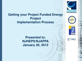Getting your Project Funded Energy Project Implementation Process Presented to: NJHEPS/NJAPPA January 20, 2012