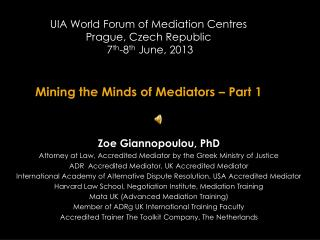 UIA World Forum of Mediation  Centres Prague, Czech Republic  7 th -8 th  June, 2013  Mining the Minds of Mediators – P