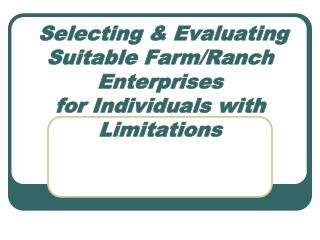 Selecting & Evaluating  Suitable Farm/Ranch Enterprises  for Individuals with Limitations