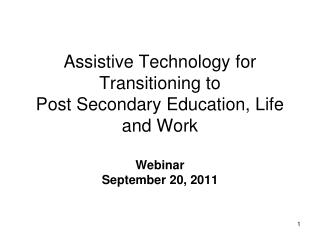 Assistive Technology for Transitioning to  Post Secondary Education, Life and Work Webinar   September 20, 2011