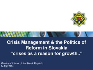 "Crisis  Management & the  Politics of Reform in  Slovakia ""crises as a reason for growth.."""