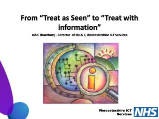"From ""Treat as Seen"" to ""Treat with information"" John Thornbury – Director  of IM & T, Worcestershire ICT Services"