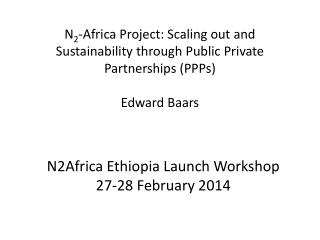 N 2 -Africa  Project: Scaling  out and  Sustainability through  Public Private Partnerships ( PPPs) Edward  Baars