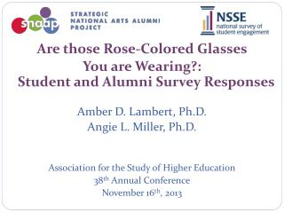 Are those Rose-Colored Glasses  You are Wearing?:  Student and Alumni Survey Responses Amber D. Lambert, Ph.D. Angie L.
